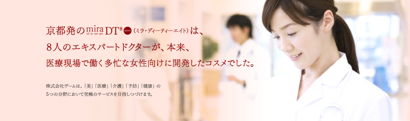 京都発のmiraDT8(ミラ・ディーティーエイト)は、8人のエキスパートドクターが、本来、医療現場で働く多忙な女性向けに開発したコスメでした。株式会社ヴームは、「美」「医療」「介護」「予防」「健康」の5つの分野において究極のサービスを目指しつづけます。